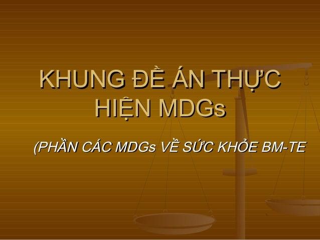 KHUNG ĐỀ ÁN THỰCKHUNG ĐỀ ÁN THỰCHIỆN MDGsHIỆN MDGs(PHẦN CÁC MDGs VỀ SỨC KHỎE BM-TE(PHẦN CÁC MDGs VỀ SỨC KHỎE BM-TE