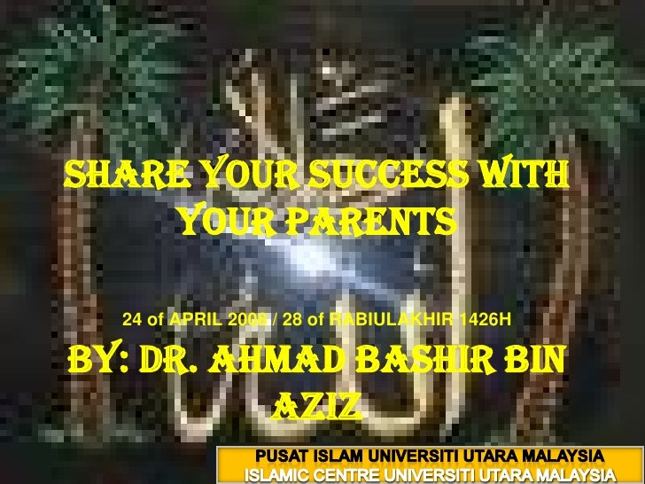 Share your success with your parents24 of APRIL 2008 / 28 of RABIULAKHIR 1426HBy: Dr. ahmadbashir bin aziz<br />PUSAT ISLA...