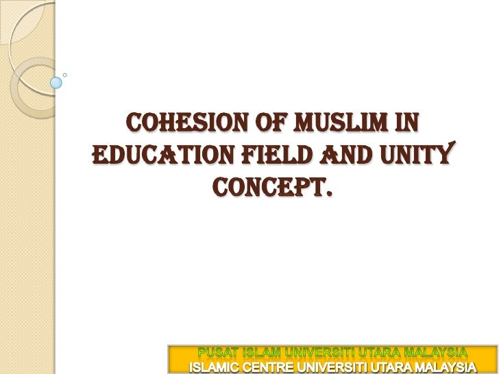 cohesion of Muslim in education field and unity concept. <br />PUSAT ISLAM UNIVERSITI UTARA MALAYSIA<br />ISLAMIC CENTRE U...