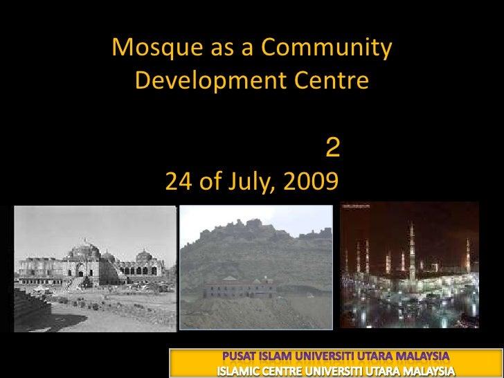 Mosque as a Community Development Centre شعبان 1430 هــ224 of July, 2009<br />PUSAT ISLAM UNIVERSITI UTARA MALAYSIA<br />I...