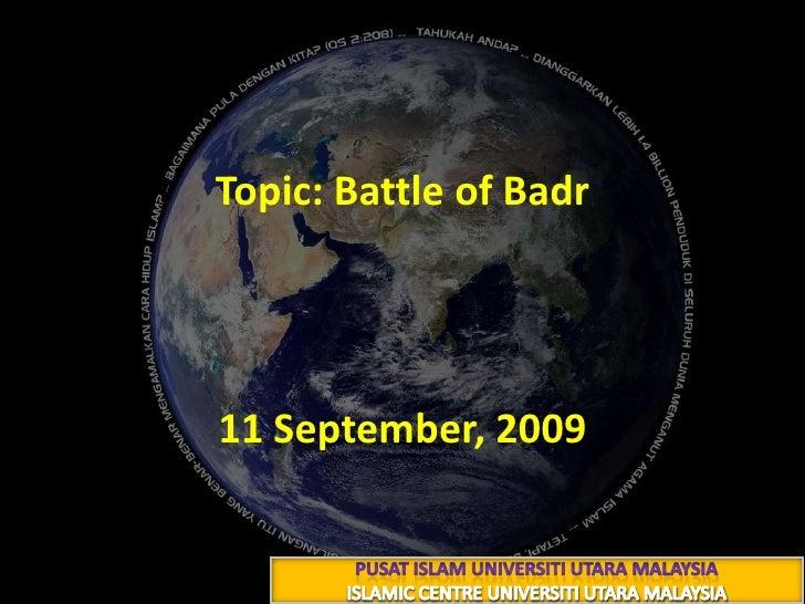 Topic: Battle of Badr<br />غَزْوَةُ بَدْرٍ<br />21 رمضــــــان 1430هـ<br />11 September, 2009<br />PUSAT ISLAM UNIVERSITI ...