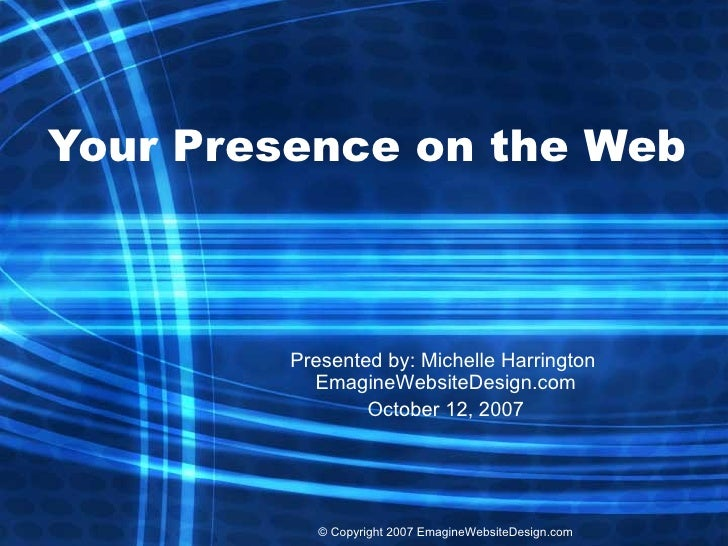 Your Presence on the Web Presented by: Michelle Harrington  EmagineWebsiteDesign.com October 12, 2007 ©  Copyright 2007 Em...