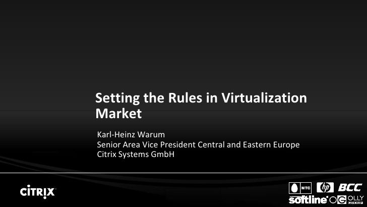 Setting the Rules in Virtualization Market Karl-Heinz Warum Senior Area Vice President Central and Eastern Europe Citrix S...