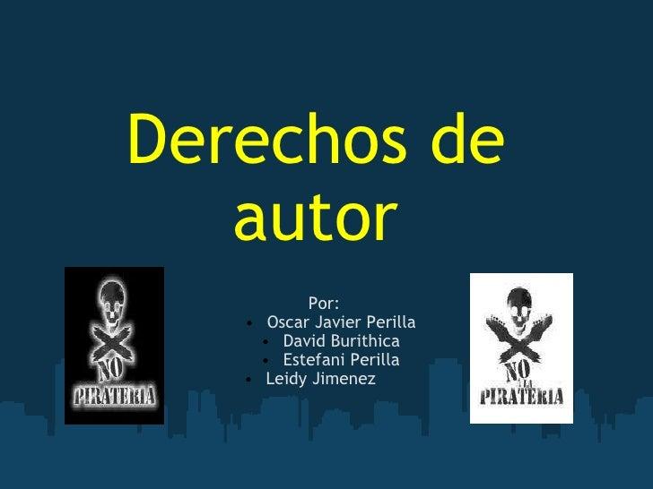 Derechos de autor <ul><li>Por:  </li></ul><ul><ul><li>Oscar Javier Perilla </li></ul></ul><ul><ul><li>David Burithica </li...