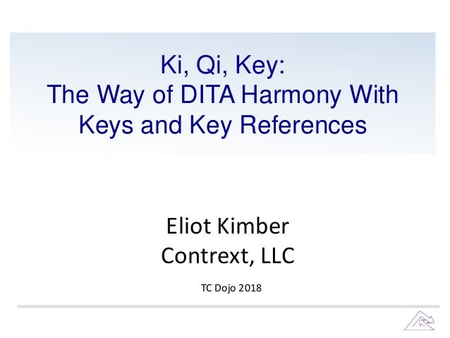 Ki, Qi, Key: The Way of DITA Harmony With Keys and Key References Eliot Kimber Contrext, LLC TC Dojo 2018