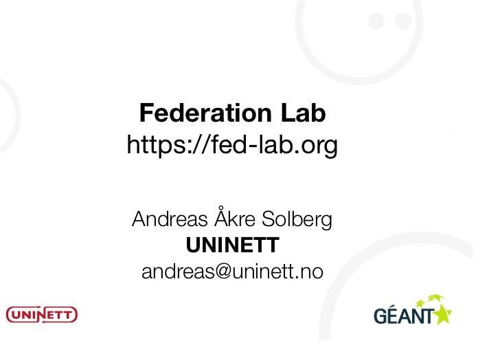 Federation Labhttps://fed-lab.orgAndreas Åkre Solberg     UNINETT andreas@uninett.no