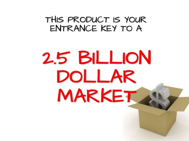 THIS PRODUCT IS YOUR ENTRANCE KEY TO A 2.5 BILLION DOLLAR MARKET