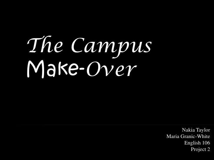 The Campus Make-Over                     Nakia Taylor              Maria Granic-White                     English 106     ...