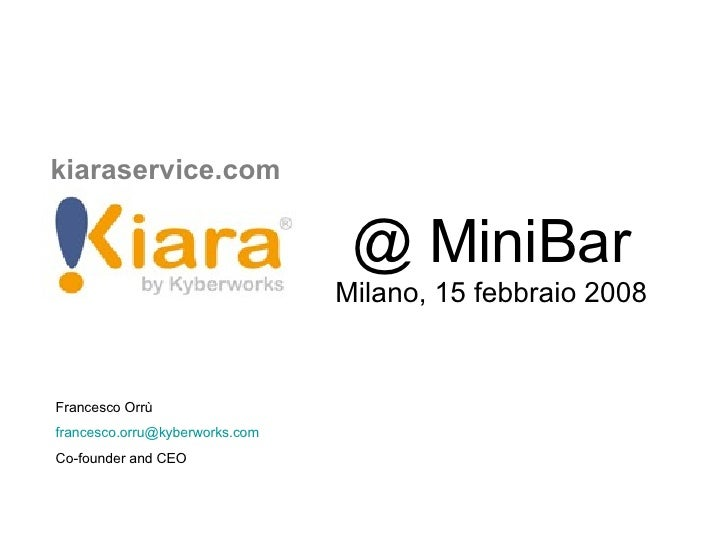 kiaraservice.com   @ MiniBar Milano, 15 febbraio 2008 Francesco Orrù  [email_address] Co-founder and CEO