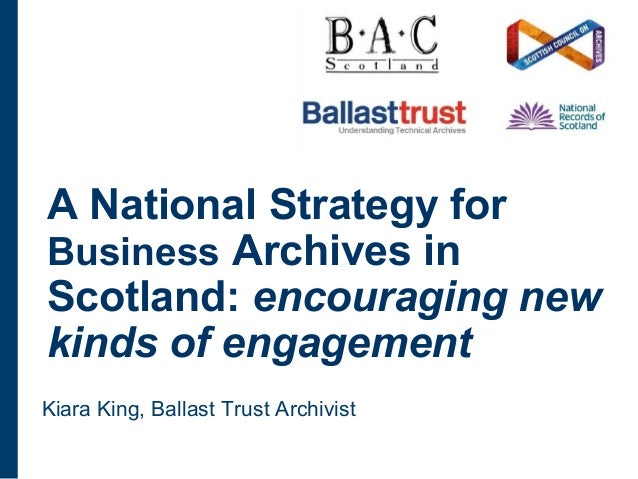 A National Strategy for Business Archives in Scotland: encouraging new kinds of engagement Kiara King, Ballast Trust Archi...