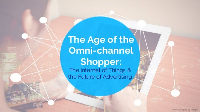 The Age of the Omni-channel Shopper: The Internet of Things & the Future of Advertising Photo designed by Freepik