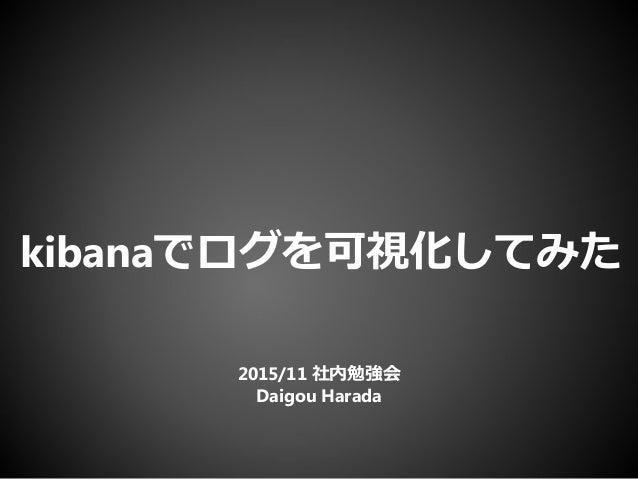 kibanaでログを可視化してみた 2015/11 社内勉強会 Daigou Harada