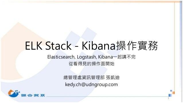 ELK Stack - Kibana操作實務 Elasticsearch, Logstash, Kibana一起講不完 從看得見的操作面開始 總管理處資訊管理部 張凱迪 kedy.ch@udngroup.com 1