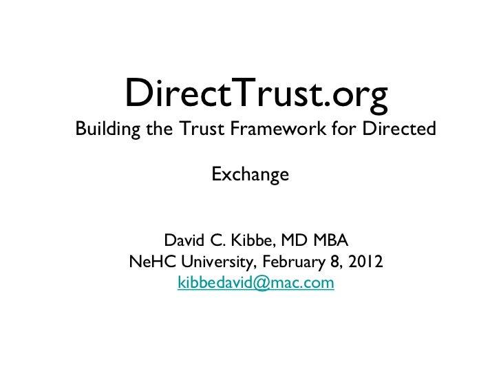 DirectTrust.orgBuilding the Trust Framework for Directed                Exchange         David C. Kibbe, MD MBA      NeHC ...