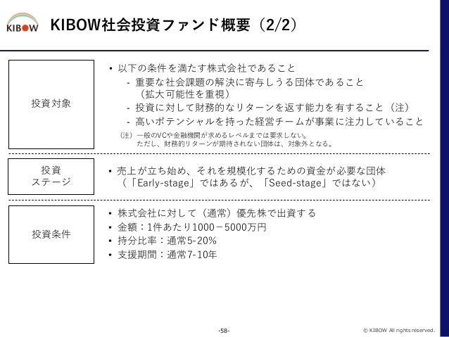 KIBOW社会投資ファンド概要(2/2) -58- © KIBOW All rights reserved. 投資対象 • 以下の条件を満たす株式会社であること - 重要な社会課題の解決に寄与しうる団体であること (拡大可能性を重視) - 投資...