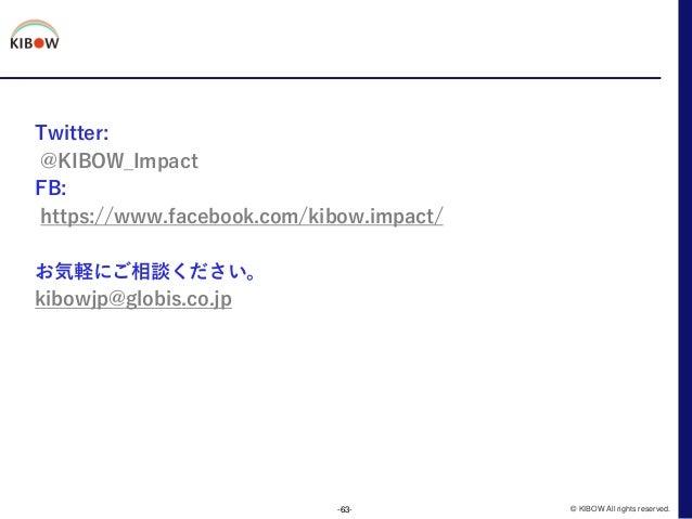 Twitter: @KIBOW_Impact FB: https://www.facebook.com/kibow.impact/ お気軽にご相談ください。 kibowjp@globis.co.jp -63- © KIBOW All right...