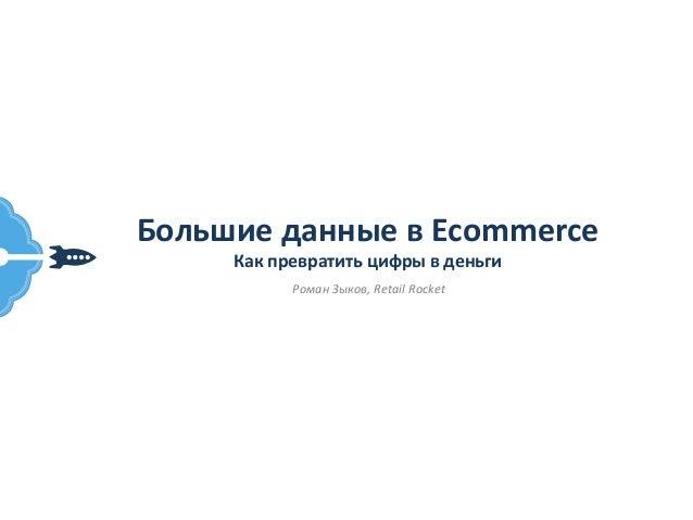 Большие  данные  в  Ecommerce   Как  превратить  цифры  в  деньги   Роман  Зыков,  Retail  Rocket...