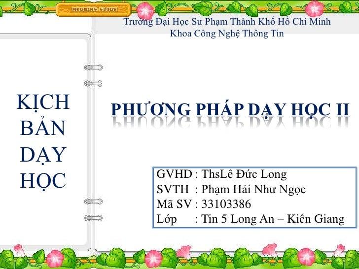 Trƣờng Đại Học Sƣ Phạm Thành Khố Hồ Chí Minh                  Khoa Công Nghệ Thông TinKỊCH   PHƯƠNG PHÁP DẠY HỌC IIBẢNDẠY ...