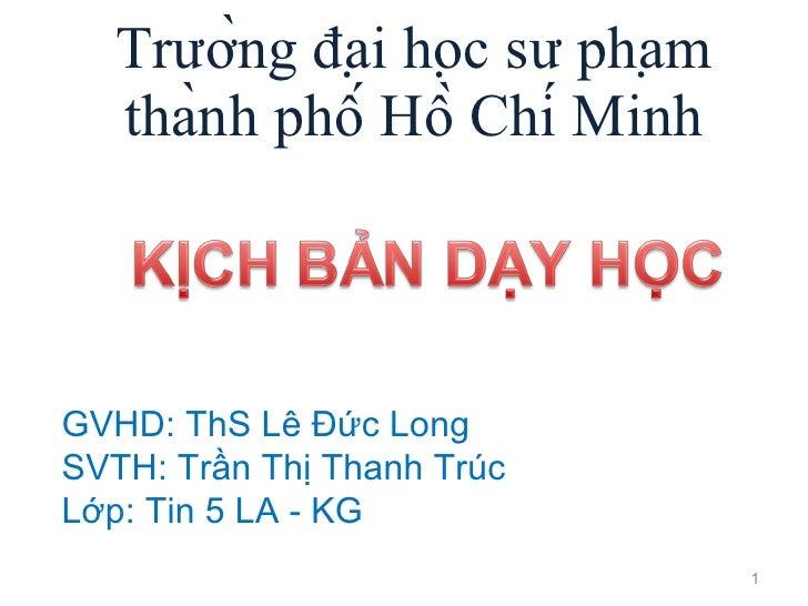 Trường đại học sư phạm thành phố Hồ Chí Minh GVHD: ThS Lê Đức Long SVTH: Trần Thị Thanh Trúc Lớp: Tin 5 LA - KG