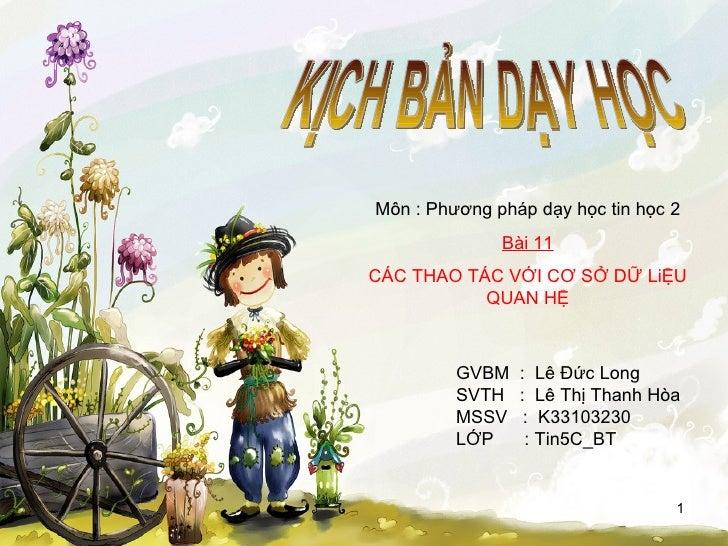 KỊCH BẢN DẠY HỌC GVBM  :  Lê Đức Long SVTH  :  Lê Thị Thanh Hòa MSSV  :  K33103230 LỚP  : Tin5C_BT Môn : Phương pháp dạy h...