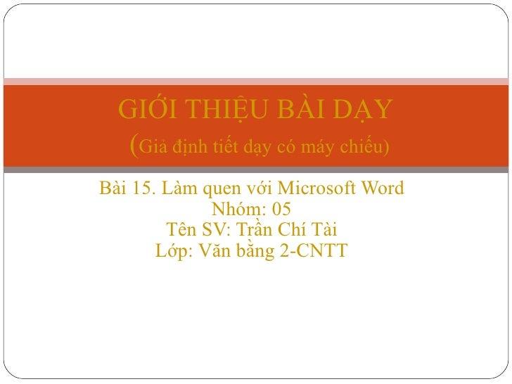 Bài 15. Làm quen với Microsoft Word Nhóm: 05 Tên SV: Trần Chí Tài Lớp: Văn bằng 2-CNTT GIỚI THIỆU BÀI DẠY   ( Giả định tiế...