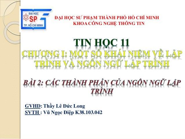 GVHD: Thầy Lê Đức Long SVTH : Vũ Ngọc Điệp K38.103.042 ĐẠI HỌC SƯ PHẠM THÀNH PHỐ HỒ CHÍ MINH KHOA CÔNG NGHỆ THÔNG TIN
