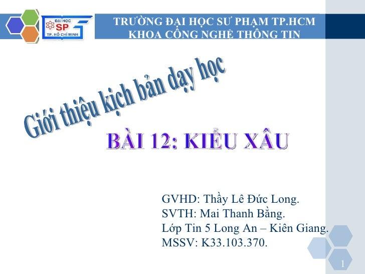 Giới thiệu kịch bản dạy học GVHD: Thầy Lê Đức Long. SVTH: Mai Thanh Bằng. Lớp Tin 5 Long An – Kiên Giang. MSSV: K33.103.37...
