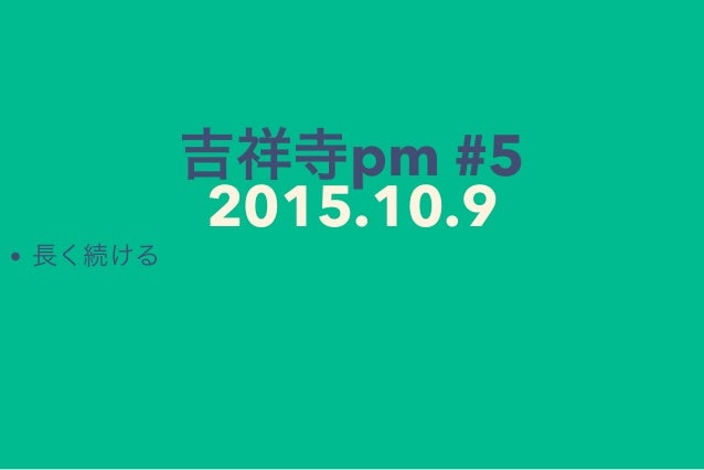 吉祥寺pm #5 2015.10.9 長く続ける