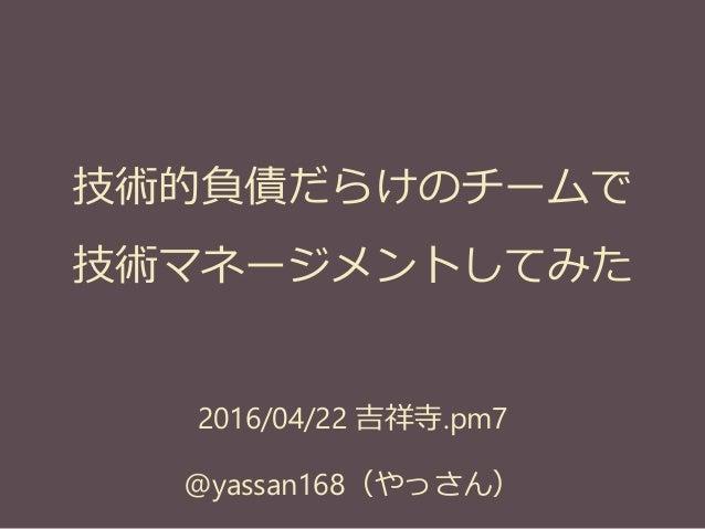 2016/04/22 吉祥寺.pm7 @yassan168(やっさん) 技術的負債だらけのチームで 技術マネージメントしてみた