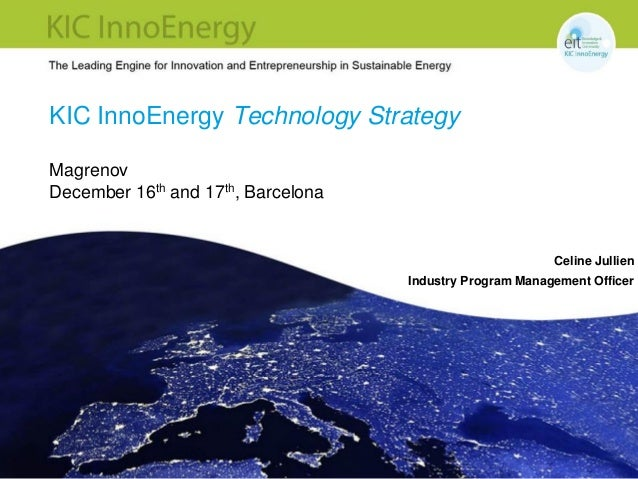 KIC InnoEnergy Technology Strategy Magrenov December 16th and 17th, Barcelona  Celine Jullien Industry Program Management ...