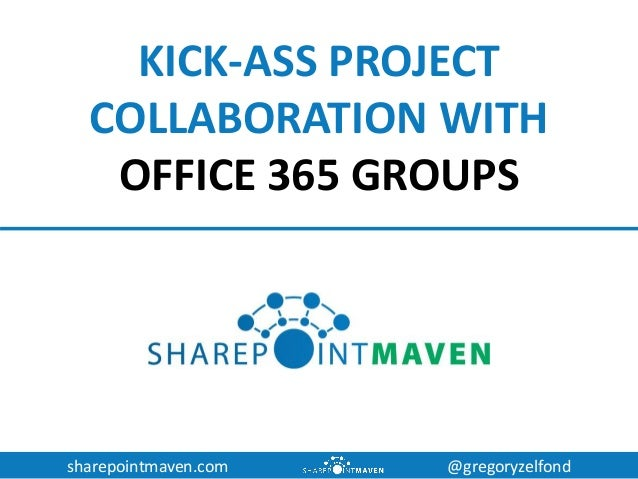 sharepointmaven.com @gregoryzelfond KICK-ASS PROJECT COLLABORATION WITH OFFICE 365 GROUPS