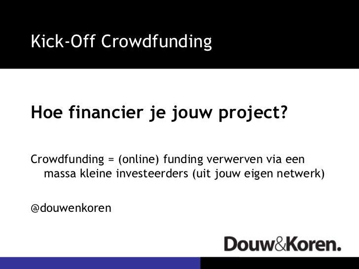 Kick-Off CrowdfundingHoe financier je jouw project?Crowdfunding = (online) funding verwerven via een  massa kleine investe...