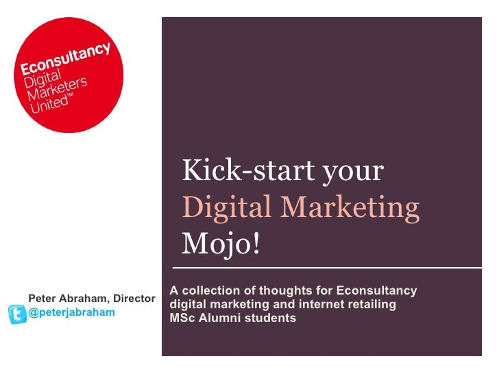 Kick-start your  Digital Marketing Mojo! Peter Abraham, Director @peterjabraham A collection of thoughts for Econsultancy ...