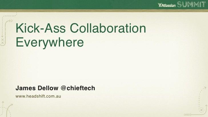 Kick-Ass CollaborationEverywhereJames Dellow @chieftechwww.headshift.com.au