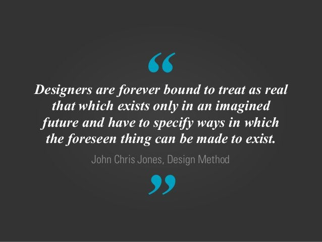 """"""" """" John Chris Jones, Design Method Designers are forever bound to treat as real that which exists only in an imagined fut..."""