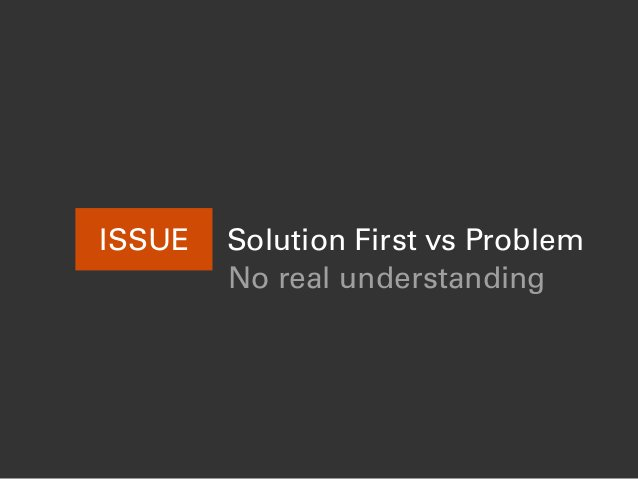 Solution First vs ProblemISSUE No real understanding