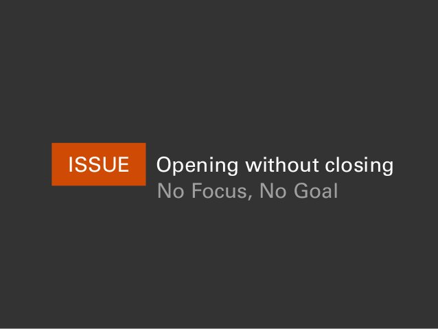 ISSUE Opening without closing No Focus, No Goal