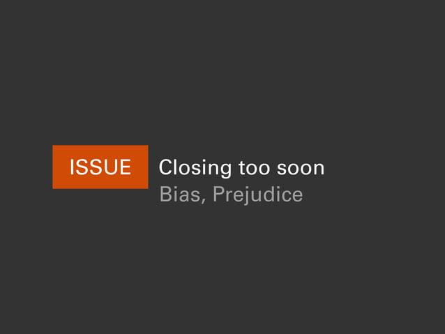 ISSUE Closing too soon Bias, Prejudice