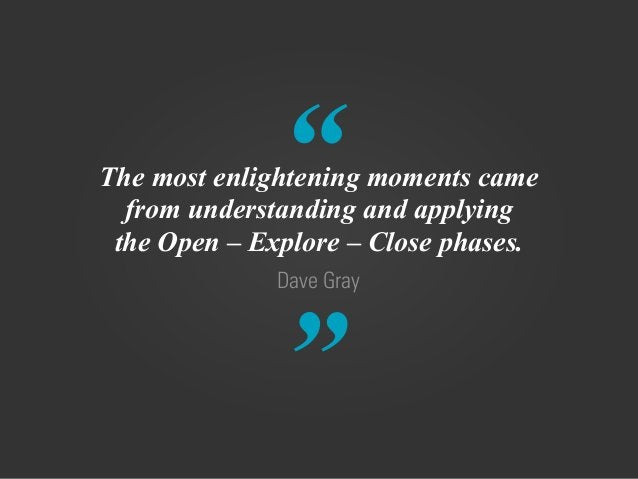 """"""" """" Dave Gray The most enlightening moments came from understanding and applying the Open – Explore – Close phases."""