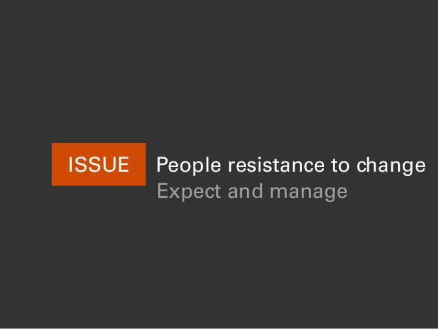 ISSUE People resistance to change Expect and manage