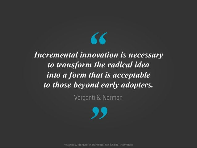 """"""" """" Verganti & Norman Incremental innovation is necessary to transform the radical idea into a form that is acceptable to ..."""
