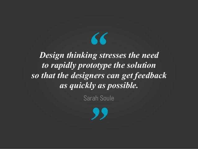 """"""" """" Sarah Soule Design thinking stresses the need to rapidly prototype the solution so that the designers can get feedback..."""