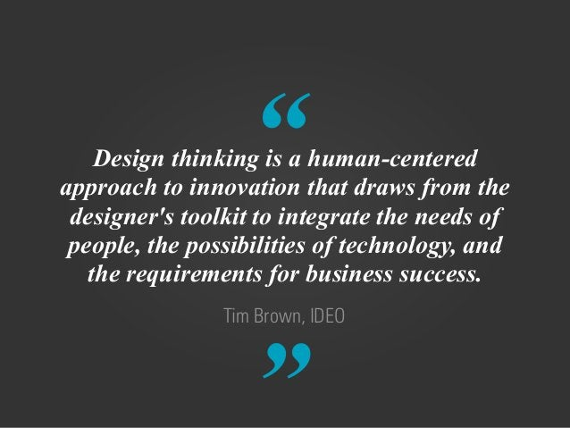 """"""" """" Tim Brown, IDEO Design thinking is a human-centered approach to innovation that draws from the designer's toolkit to i..."""