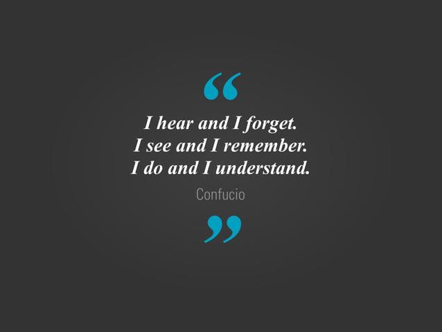 """ "" Confucio I hear and I forget. I see and I remember. I do and I understand."