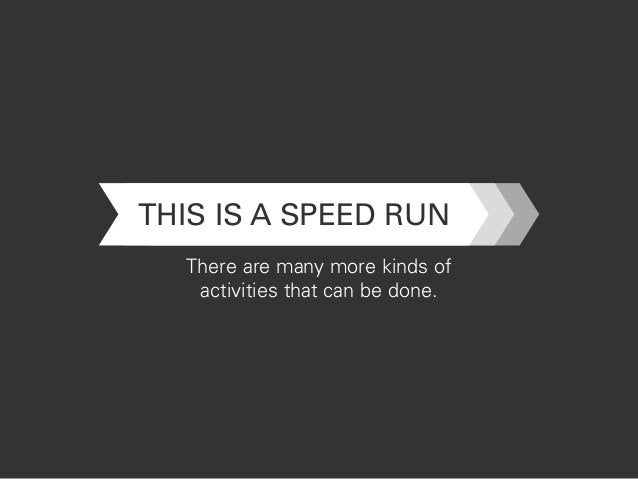 THIS IS A SPEED RUN There are many more kinds of activities that can be done.