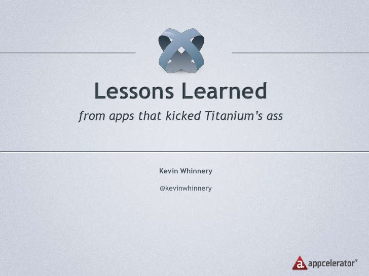 Lessons Learned<br />from apps that kicked Titanium's ass<br />Kevin Whinnery<br />@kevinwhinnery<br />