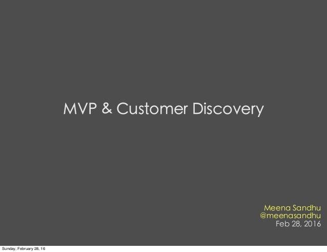 Meena Sandhu @meenasandhu Feb 28, 2016 MVP & Customer Discovery Sunday, February 28, 16
