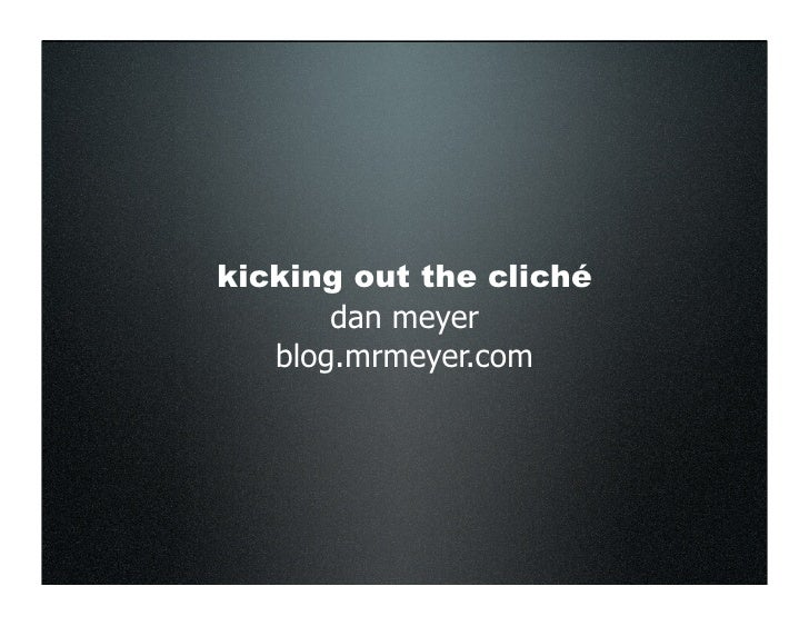 kicking out the cliché        dan meyer    blog.mrmeyer.com