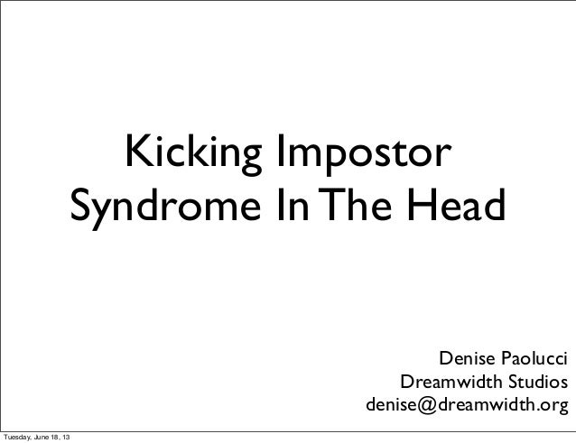 Kicking ImpostorSyndrome In The HeadDenise PaolucciDreamwidth Studiosdenise@dreamwidth.orgTuesday, June 18, 13