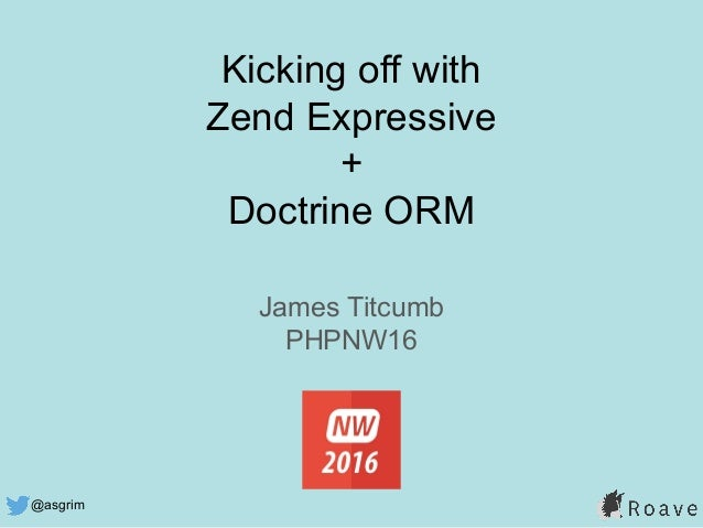 @asgrim Kicking off with Zend Expressive + Doctrine ORM James Titcumb PHPNW16